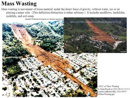 Mass Wasting Mass wasting is movement of loose material under the direct force of gravity, without water, ice or air playing a major role. (This definition/distinction.