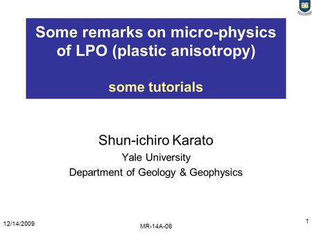12/14/2009 MR-14A-06 1 Some remarks on micro-physics of LPO (plastic anisotropy) some tutorials Shun-ichiro Karato Yale University Department of Geology.