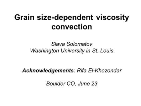 Grain size-dependent viscosity convection Slava Solomatov Washington University in St. Louis Acknowledgements: Rifa El-Khozondar Boulder CO, June 23.