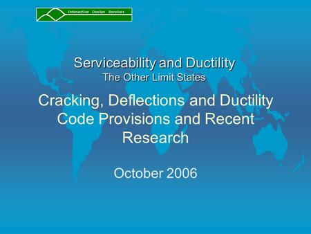 Cracking, Deflections and Ductility Code Provisions and Recent Research October 2006 Serviceability and Ductility The Other Limit States.