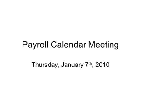 Payroll Calendar Meeting Thursday, January 7 th, 2010.