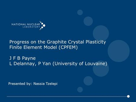 Presented by: Nassia Tzelepi Progress on the Graphite Crystal Plasticity Finite Element Model (CPFEM) J F B Payne L Delannay, P Yan (University of Louvaine)