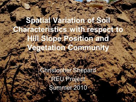 Spatial Variation of Soil Characteristics with respect to Hill Slope Position and Vegetation Community Christopher Shepard REU Project Summer 2010.