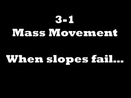 3-1 Mass Movement When slopes fail….