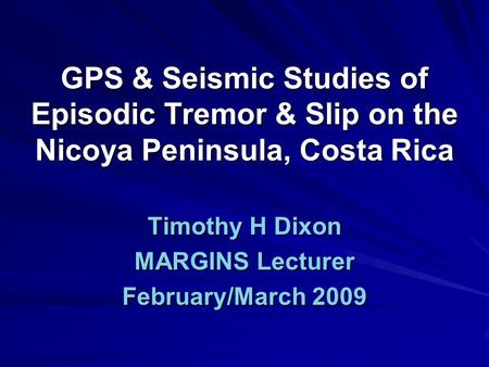 GPS & Seismic Studies of Episodic Tremor & Slip on the Nicoya Peninsula, Costa Rica Timothy H Dixon MARGINS Lecturer February/March 2009.