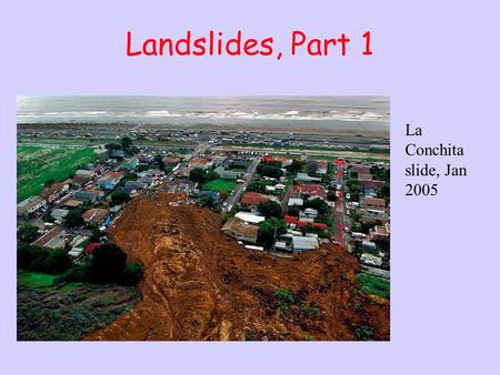 Landslides, Part 1 La Conchita slide, Jan 2005. Outline Definitions Factors important for mass movements Timescales of movement Examples.