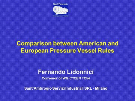 Fernando Lidonnici Convenor of WG'C'/CEN TC54 Sant'Ambrogio Servizi Industriali SRL - Milano Comparison between American and European Pressure Vessel Rules.