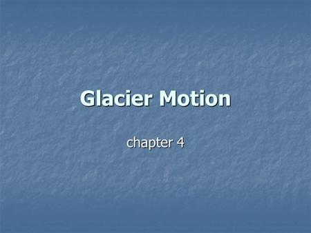 "Glacier Motion chapter 4. Glacier flow ""Without the flow of ice, life as we know it would be impossible."" ""Without the flow of ice, life as we know it."