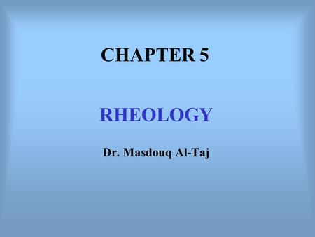 CHAPTER 5 RHEOLOGY Dr. Masdouq Al-Taj. Introduction Rheology is the study of the flow of material. In Other words: The relation between stress and strain.