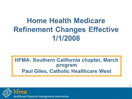 1 Home Health Medicare Refinement Changes Effective 1/1/2008 HFMA: Southern California chapter, March program Paul Giles, Catholic Healthcare West.