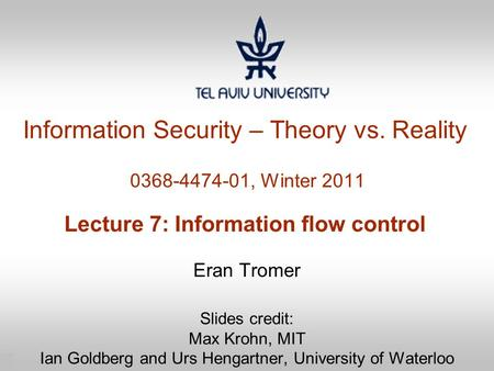 1 Information Security – Theory vs. Reality 0368-4474-01, Winter 2011 Lecture 7: Information flow control Eran Tromer Slides credit: Max Krohn, MIT Ian.