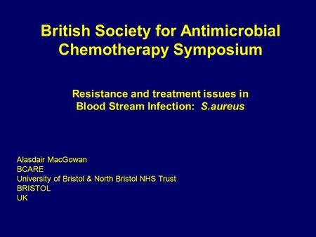 British Society for Antimicrobial Chemotherapy Symposium Resistance and treatment issues in Blood Stream Infection: S.aureus Alasdair MacGowan BCARE University.
