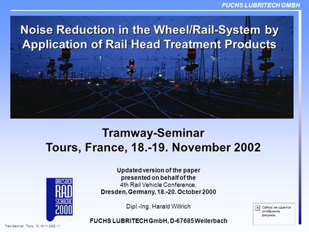 FUCHS LUBRITECH GMBH Tram-Seminar, Tours, 18.-19.11.2002 / 1 Noise Reduction in the Wheel/Rail-System by Application of Rail Head Treatment Products Updated.