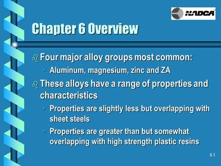 6-1 Chapter 6 Overview b Four major alloy groups most common: Aluminum, magnesium, zinc and ZA Aluminum, magnesium, zinc and ZA b These alloys have a range.