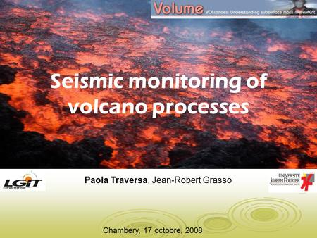 Chambery, 17 octobre, 2008 Seismic monitoring of volcano processes Paola Traversa, Jean-Robert Grasso.
