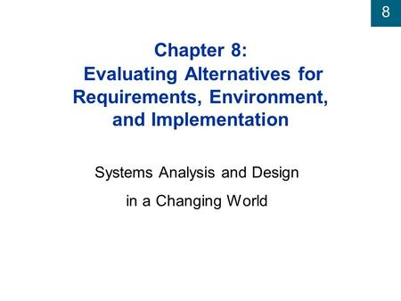 8 Chapter 8: Evaluating Alternatives for Requirements, Environment, and Implementation Systems Analysis and Design in a Changing World.