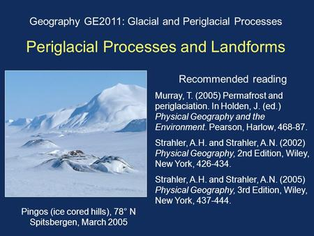 Geography GE2011: Glacial and Periglacial Processes Periglacial Processes and Landforms Recommended reading Murray, T. (2005) Permafrost and periglaciation.