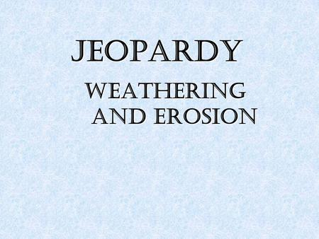 JEOPARDY Weathering and Erosion. AAAA BBBB CCCC DDDD EEEE 100 200 300 400 500 100 200 300 400 500.