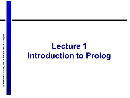 © Patrick Blackburn, Johan Bos & Kristina Striegnitz Lecture 1 Introduction to Prolog.
