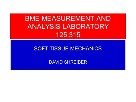 SOFT TISSUE MECHANICS DAVID SHREIBER BME MEASUREMENT AND ANALYSIS LABORATORY 125:315.
