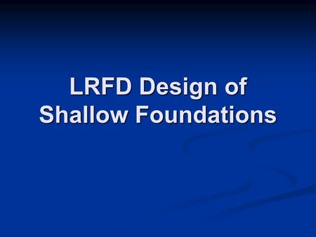 LRFD Design of Shallow Foundations. Nominal Geotechnical Resistances ASD Failure Modes ASD Failure Modes Overall Stability Overall Stability Bearing Capacity.