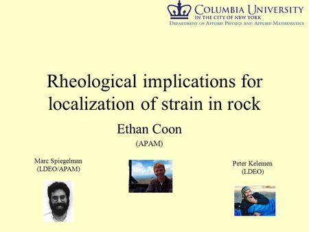 Rheological implications for localization of strain in rock Ethan Coon (APAM) Marc Spiegelman (LDEO/APAM) Peter Kelemen (LDEO)