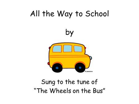"All the Way to School by Sung to the tune of ""The Wheels on the Bus"""