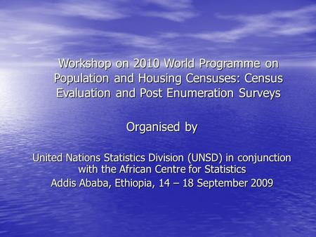 Organised by United Nations Statistics Division (UNSD) in conjunction with the African Centre for Statistics Addis Ababa, Ethiopia, 14 – 18 September 2009.