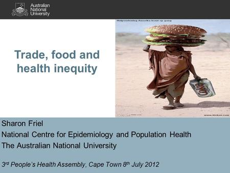 Sharon Friel National Centre for Epidemiology and Population Health The Australian National University 3 rd People's Health Assembly, Cape Town 8 th July.