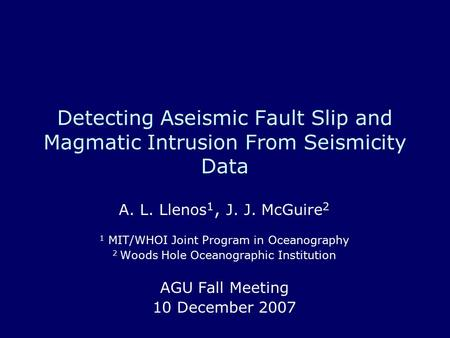 Detecting Aseismic Fault Slip and Magmatic Intrusion From Seismicity Data A. L. Llenos 1, J. J. McGuire 2 1 MIT/WHOI Joint Program in Oceanography 2 Woods.