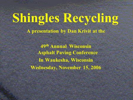 Shingles Recycling A presentation by Dan Krivit at the 49 th Annual Wisconsin Asphalt Paving Conference In Waukesha, Wisconsin Wednesday, November 15,