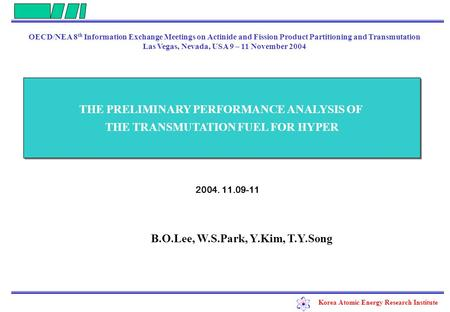 Korea Atomic Energy Research Institute 2004. 11.09-11 THE PRELIMINARY PERFORMANCE ANALYSIS OF THE TRANSMUTATION FUEL FOR HYPER THE PRELIMINARY PERFORMANCE.