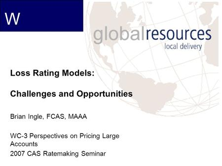 W Loss Rating Models: Challenges and Opportunities Brian Ingle, FCAS, MAAA WC-3 Perspectives on Pricing Large Accounts 2007 CAS Ratemaking Seminar.