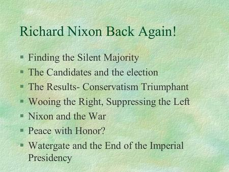 Richard Nixon Back Again! §Finding the Silent Majority §The Candidates and the election §The Results- Conservatism Triumphant §Wooing the Right, Suppressing.