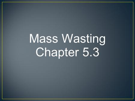 Mass Wasting Chapter 5.3.