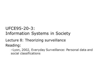 UFCE95-20-3: Information Systems in Society Lecture 8: Theorizing surveillance Reading: –Lyon, 2002, Everyday Surveillance: Personal data and social classifications.