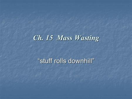 "Ch. 15 Mass Wasting ""stuff rolls downhill"". Mass Wasting The downslope movement of rock, regolith, and soil under the direct influence of gravity. The."