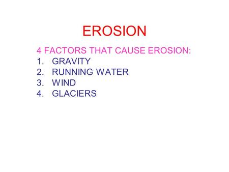 EROSION 4 FACTORS THAT CAUSE EROSION: 1.GRAVITY 2.RUNNING WATER 3.WIND 4.GLACIERS.