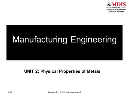 UNIT 2: Physical Properties of Metals Unit 2 Copyright © 2012. MDIS. All rights reserved. 1 Manufacturing Engineering.