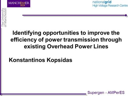 Identifying opportunities to improve the efficiency of power transmission through existing Overhead Power Lines Konstantinos Kopsidas Supergen - AMPerES.