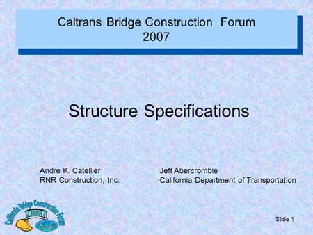 Slide 1 Caltrans Bridge Construction Forum 2007 Structure Specifications Andre K. Catellier RNR Construction, Inc. Jeff Abercrombie California Department.