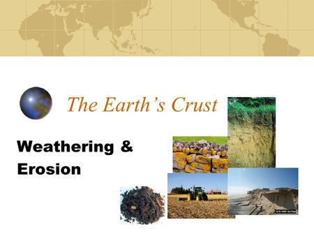 The Earth's Crust Weathering & Erosion.