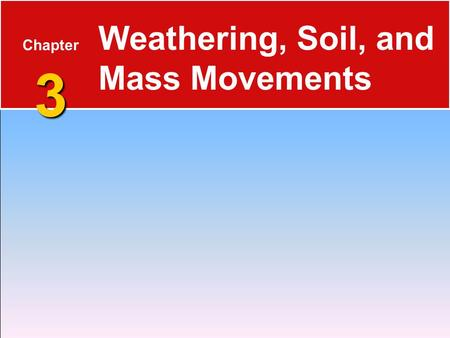 3 Chapter 3 Weathering, Soil, and Mass Movements.