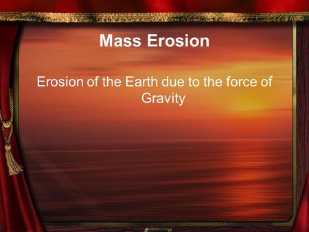 Mass Erosion Erosion of the Earth due to the force of Gravity.
