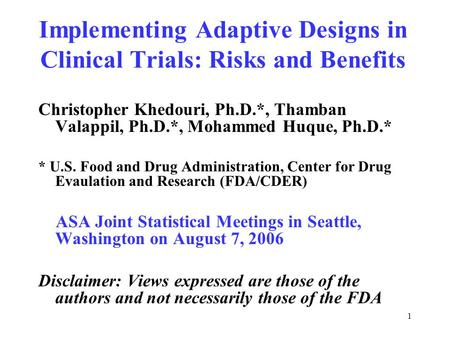 1 Implementing Adaptive Designs in Clinical Trials: Risks and Benefits Christopher Khedouri, Ph.D.*, Thamban Valappil, Ph.D.*, Mohammed Huque, Ph.D.* *