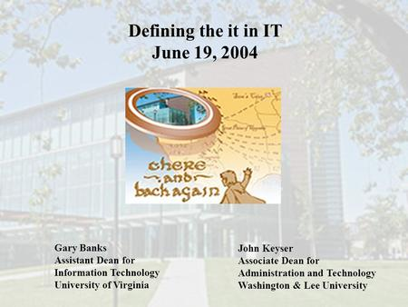Defining the it in IT June 19, 2004 Gary Banks Assistant Dean for Information Technology University of Virginia John Keyser Associate Dean for Administration.