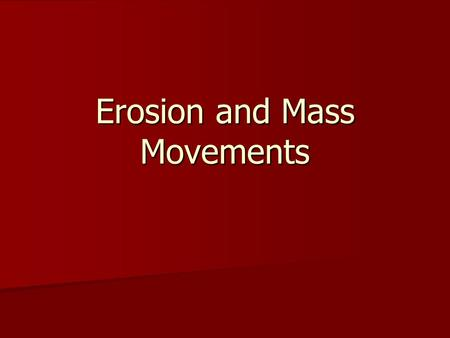 Erosion and Mass Movements. Erosion Erosion causes the wearing away and lowering of Earth's land and surface features as it transports material away Erosion.