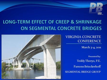 VIRGINIA CONCRETE CONFERENCE March 3-4, 2011 Presented by: Teddy Theryo, P.E. Parsons Brinckerhoff SEGMENTAL BRIDGE GROUP.