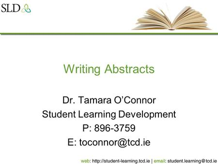 Writing Abstracts Dr. Tamara O'Connor Student Learning Development P: 896-3759 E: