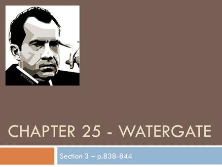 CHAPTER 25 - WATERGATE Section 3 – p.838-844. Battling Political Enemies  Nixon was determine to win reelection BIG (1972 Presidential election)  The.